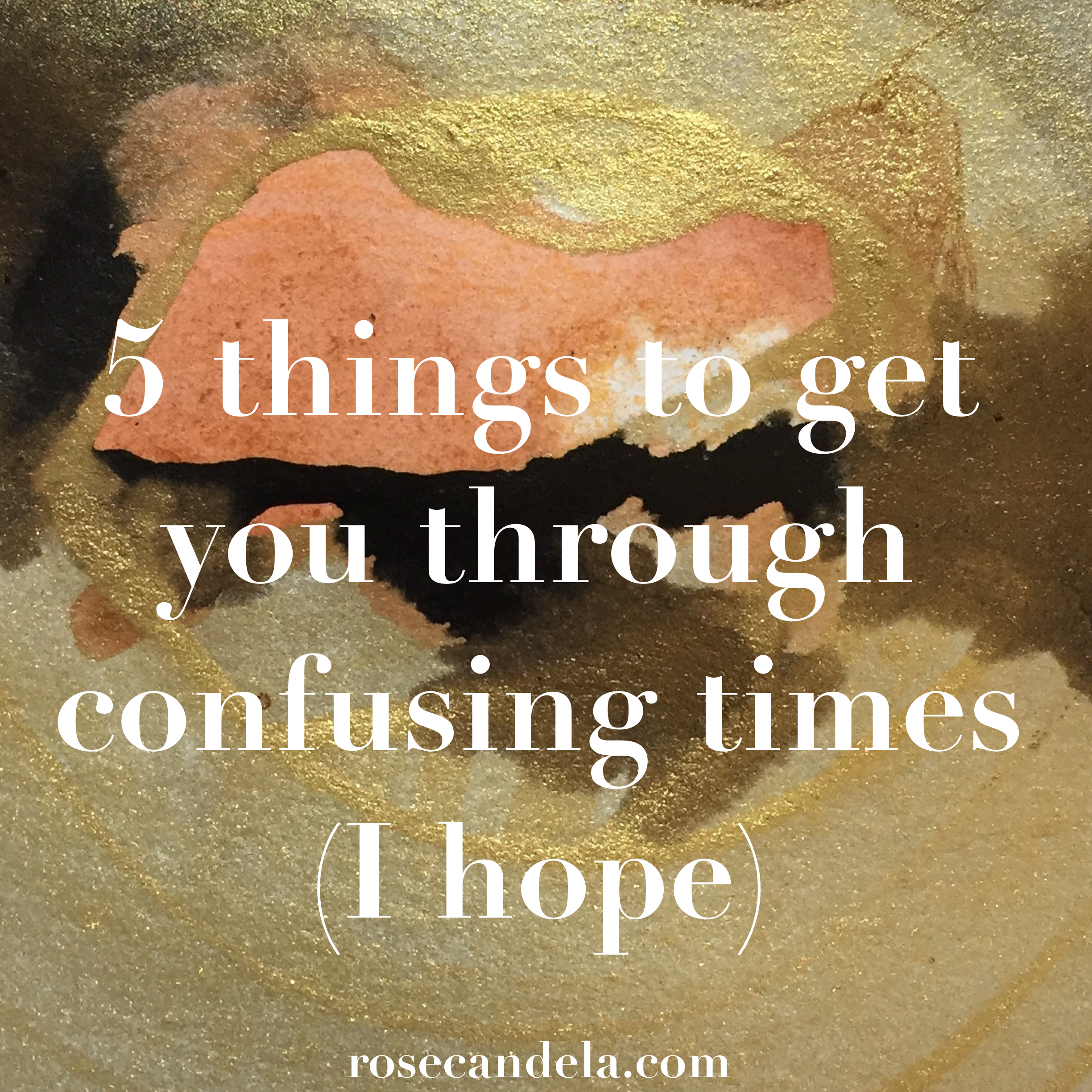 These 5 things will get you through confusing times (I hope)